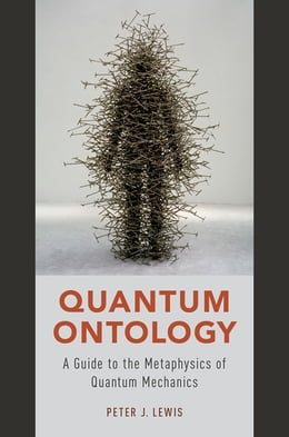 Book Quantum Ontology: A Guide to the Metaphysics of Quantum Mechanics by Peter J. Lewis