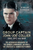 Group Captain John 'Joe' Collier DSO, DFC and Bar: The Authorised Biography of the Bomber Commander, Air War and SOE Strategist and Dambuster Planner by Sam Gooch