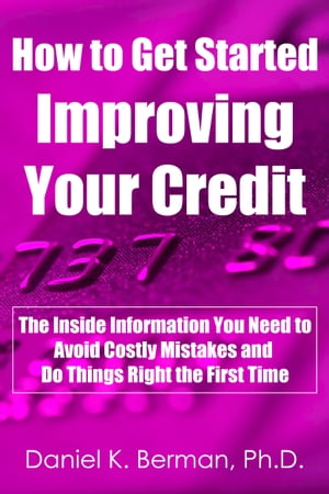 How to Get Started Improving Your Credit: The Inside Information You Need to Avoid Costly Mistakes and Do Things Right the First Time by Daniel Berman