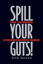 Spill Your Guts!: The Ultimate Conversation Game by Bob Basso