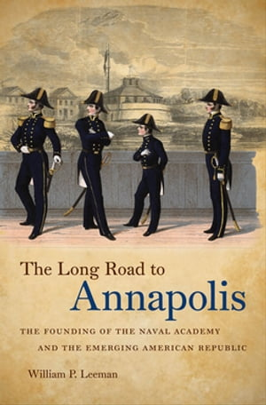 The Long Road to Annapolis The Founding of the Naval Academy and the Emerging American Republic
