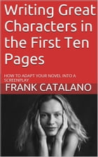 Writing Great Characters in the First Ten Pages by Frank Catalano
