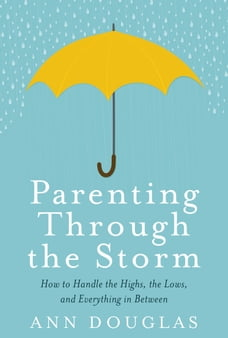 Parenting Through the Storm: How to handle the highs, the lows and everything in between
