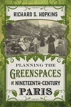 Planning the Greenspaces of Nineteenth-Century Paris by Richard S. Hopkins