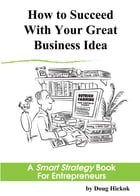 How to Succeed With Your Great Business Idea: A Smart Strategy Book for Entrepreneurs by Doug Hickok