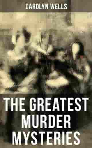 The Greatest Murder Mysteries of Carolyn Wells: Detective Fleming Stone Mysteries, Complete Pennington Wise Series, Sherlock Holmes Cases by Carolyn Wells