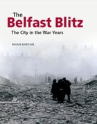 The Belfast Blitz: The City in the War Years by Brian Barton