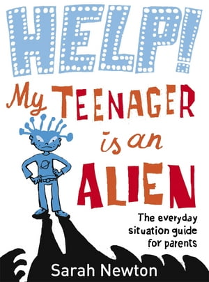 Help! My Teenager is an Alien The Everyday Situation Guide for Parents