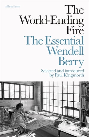 The World-Ending Fire The Essential Wendell Berry