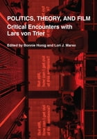 Politics, Theory, and Film: Critical Encounters with Lars von Trier by Bonnie Honig