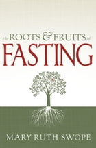 The Roots and Fruits of Fasting by Mary Ruth Swope