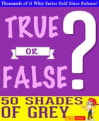 Fifty Shades of Grey - True or False?: Fun Facts and Trivia Tidbits Quiz Game Books by G Whiz