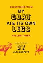Selections from My Goat Ate Its Own Legs, Volume Three by Alex Burrett