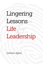 Lingering Lessons on Life & Leadership by Lorenzo Agnes