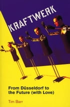 Kraftwerk: from Dusseldorf to the Future With Love by Tim Barr