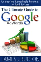 The Ultimate Guide to Google AdWords: Unleash the Remarkable Potential to Spell Success by James J. Burton