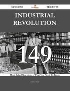 Industrial Revolution 149 Success Secrets - 149 Most Asked Questions On Industrial Revolution - What You Need To Know