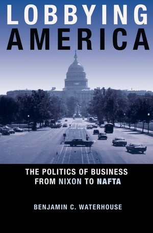 Lobbying America The Politics of Business from Nixon to NAFTA