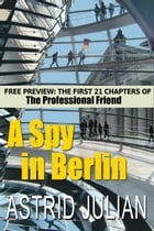 A Spy in Berlin: A 20 chapter preview of The Professional Friend by Astrid Julian
