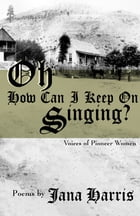 Oh How Can I Keep on Singing?: Voices of Pioneer Women by Jana Harris