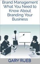Brand Management: What You Need to Know About Branding Your Business by Gary Rueb