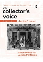 The Collector's Voice: Critical Readings in the Practice of Collecting: Volume 1: Ancient Voices