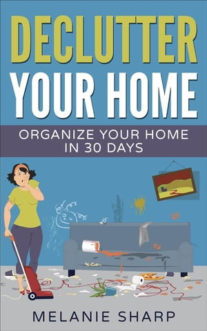 Declutter Your Home: Organize Your Home in 30 Days