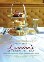 London's Afternoon Teas: A Guide to the Best of London's Exquisite Tea Venues, Including Recipes by Susan Cohen