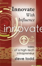 INNOVATE WITH INFLUENCE: Tales of a High-Tech Intrapreneur by Stephen Todd