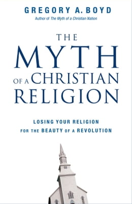 Book The Myth of a Christian Religion: Losing Your Religion for the Beauty of a Revolution by Gregory A. Boyd
