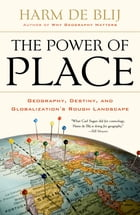 The Power of Place: Geography, Destiny, and Globalization's Rough Landscape by Harm de Blij
