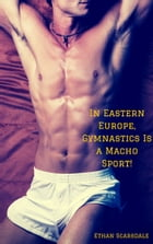 In Eastern Europe, Gymnastics Is a Macho Sport by Ethan Scarsdale