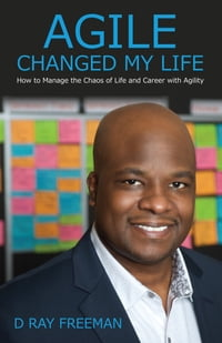 Agile Changed My Life: How to Manage the Chaos of Life and Career with Agility