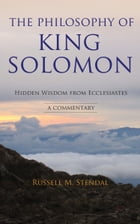 The Philosophy of King Solomon: Hidden Wisdom from Ecclesiastes by Russell M. Stendal