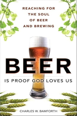 Book Beer Is Proof God Loves Us: Reaching for the Soul of Beer and Brewing by Charles W. Bamforth
