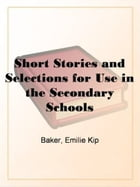 Short Stories And Selections For Use In The Secondary Schools by Emilie Kip Baker