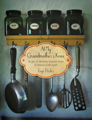 At My Grandmother's Knee: Recipes & Memories Handed Down By Women of the South by Faye Porter