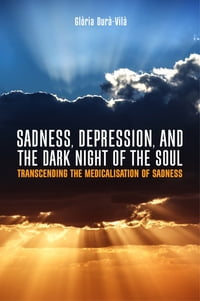 Sadness, Depression, and the Dark Night of the Soul: Transcending the Medicalisation of Sadness