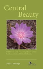 Central Beauty: Wildflowers and Flowering Shrubs of the Southern Interior of British Columbia by Neil L. Jennings