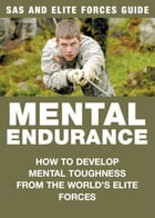 Mental Endurance: SAS & Elite Forces Guide: How to develop mental toughness from the world's elite forces by Chris McNab
