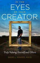 In the Eyes of Your Creator: Truly Valuing Yourself and Others by David Fontes