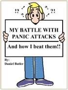 MY BATTLE WITH PANIC ATTACKS: And how I beat them!! by Daniel Butler