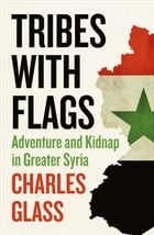 Tribes with Flags: Adventure and Kidnap in Greater Syria by Charles Glass