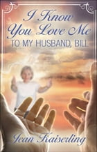 "I Know You Love Me ""To My Husband, Bill"" by Jean Kaiserling"
