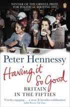 Having it So Good: Britain in the Fifties by Peter Hennessy