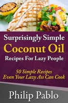 Surprisingly Simple Coconut Oil Recipes For Lazy People: 50 Simple Coconut Oil Cookings Even Your Lazy Ass Can Make