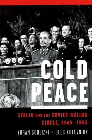 Cold Peace Stalin and the Soviet Ruling Circle,  1945-1953