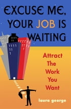 Excuse Me, Your Job Is Waiting: Attract the Work You Want by George, Laura