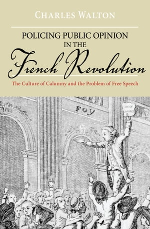 Policing Public Opinion in the French Revolution The Culture of Calumny and the Problem of Free Speech