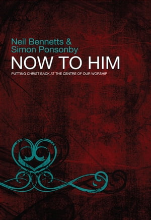 Now To Him: Putting Christ back at the centre of our worship by Neil Bennetts